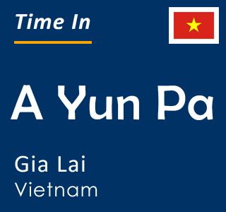Current time in A Yun Pa, Gia Lai, Vietnam
