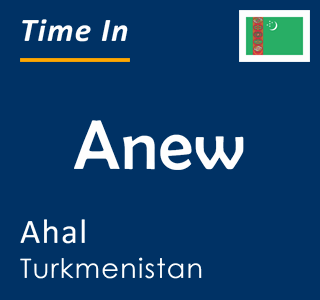 Current time in Anew, Ahal, Turkmenistan