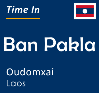Current time in Ban Pakla, Oudomxai, Laos