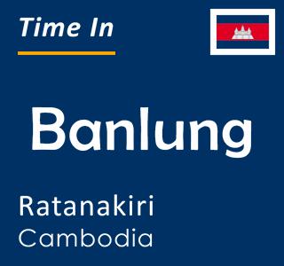 Current time in Banlung, Ratanakiri, Cambodia