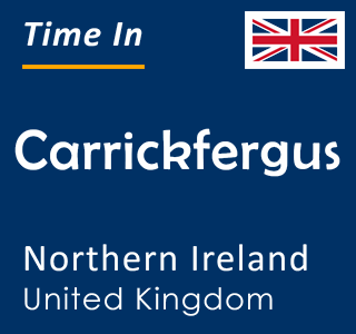 Current time in Carrickfergus, Northern Ireland, United Kingdom