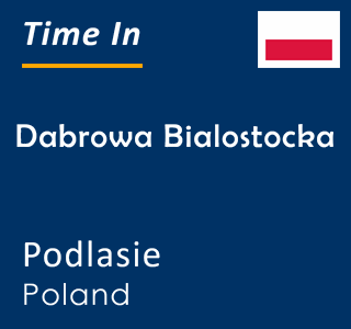 Current time in Dabrowa Bialostocka, Podlasie, Poland