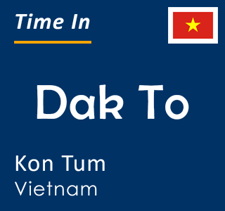 Current time in Dak To, Kon Tum, Vietnam