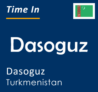 Current time in Dasoguz, Dasoguz, Turkmenistan
