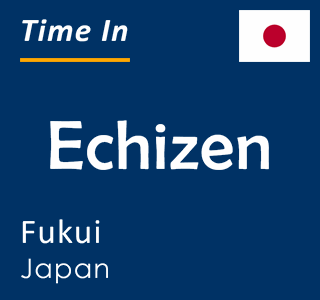 Current time in Echizen, Fukui, Japan