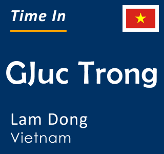 Current time in GJuc Trong, Lam Dong, Vietnam