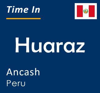 Current time in Huaraz, Ancash, Peru