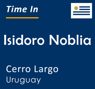 Current time in Isidoro Noblia, Cerro Largo, Uruguay