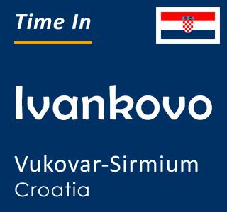 Current time in Ivankovo, Vukovar-Sirmium, Croatia
