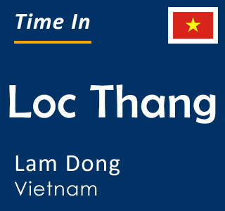 Current time in Loc Thang, Lam Dong, Vietnam