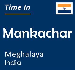 Current time in Mankachar, Meghalaya, India