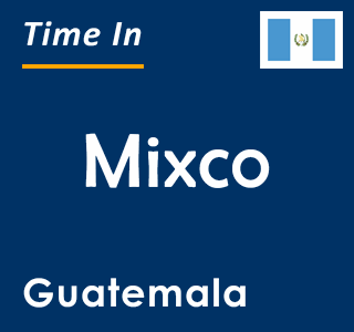 Current time in Mixco, Guatemala