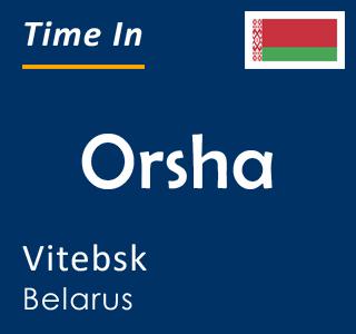 Current time in Orsha, Vitebsk, Belarus