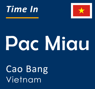 Current time in Pac Miau, Cao Bang, Vietnam