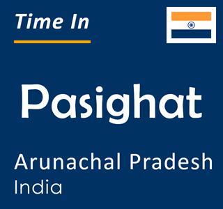Current time in Pasighat, Arunachal Pradesh, India