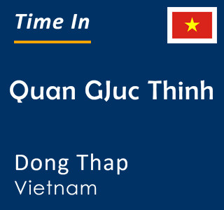 Current time in Quan GJuc Thinh, Dong Thap, Vietnam