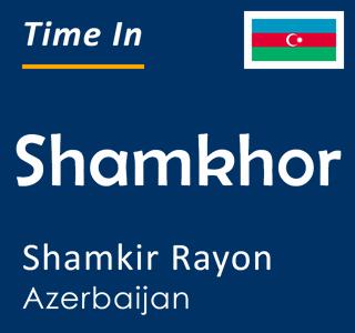 Current time in Shamkhor, Shamkir Rayon, Azerbaijan