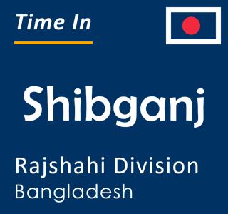 Current time in Shibganj, Rajshahi Division, Bangladesh