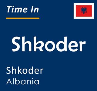 Current time in Shkoder, Shkoder, Albania