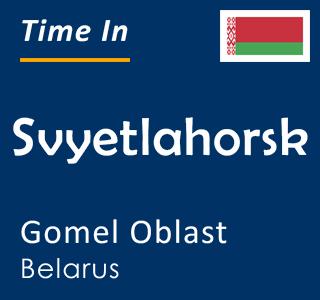 Current time in Svyetlahorsk, Gomel Oblast, Belarus