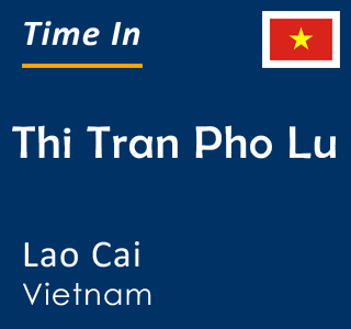 Current time in Thi Tran Pho Lu, Lao Cai, Vietnam