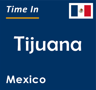 Current time in Tijuana, Mexico