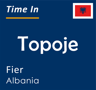 Current time in Topoje, Fier, Albania