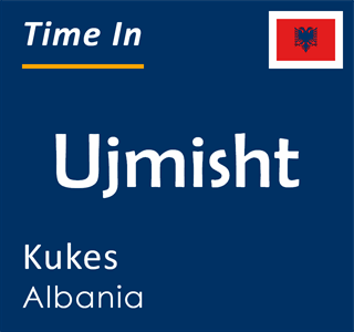 Current time in Ujmisht, Kukes, Albania